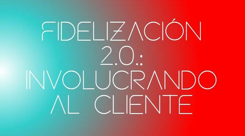 Fidelización 2.0.: involucrando al cliente